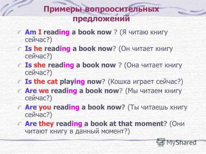 Примеры вопросительных предложений Am I reading a book now ? (Я читаю книгу сейчас?) Is he reading a book now? (Он читает книгу сейчас?) Is she reading a book now ? (Она читает книгу сейчас?) Is the cat playing now? (Кошка играет сейчас?) Are we read