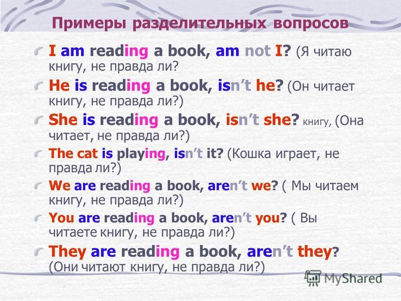 Примеры разделительных вопросов I am reading a book, am not I? (Я читаю книгу, не правда ли? He is reading a book, isnt he? (Он читает книгу, не правда ли?) She is reading a book, isnt she? книгу, (Она читает, не правда ли?) The cat is playing, isnt