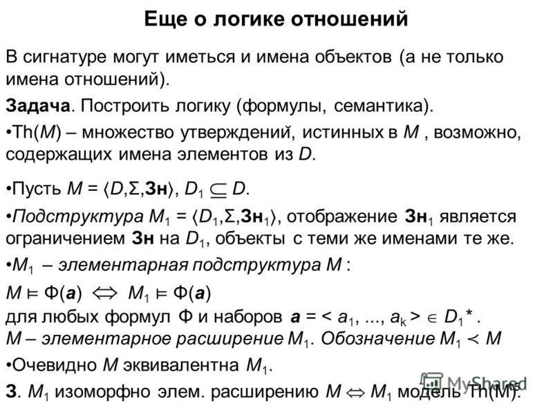 Еще о логике отношений В сигнатуре могут иметься и имена объектов (а не только имена отношений). Задача. Построить логику (формулы, семантика). Th(M) – множество утверждении ̆, истинных в M, возможно, содержащих имена элементов из D. Пусть M = D,Σ,Зн