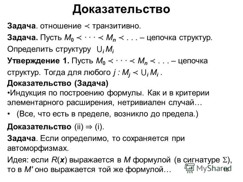 16 Доказательство Задача. отношение транзитивно. Задача. Пусть M 0 · · · M n... – цепочка структур. Определить структуру i M i Утверждение 1. Пусть M 0 · · · M n... – цепочка структур. Тогда для любого j : M j i M i. Доказательство (Задача) Индукция