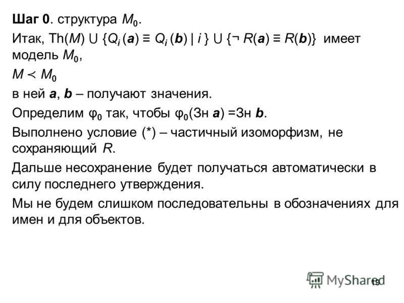 19 Шаг 0. структура M 0. Итак, Th(M) {Q i (a) Q i (b) | i } {¬ R(a) R(b)} имеет модель M 0, M M 0 в ней a, b – получают значения. Определим φ 0 так, чтобы φ 0 (Зн a) =Зн b. Выполнено условие (*) – частичноый изоморфизм, не сохраняющий R. Дальше несох