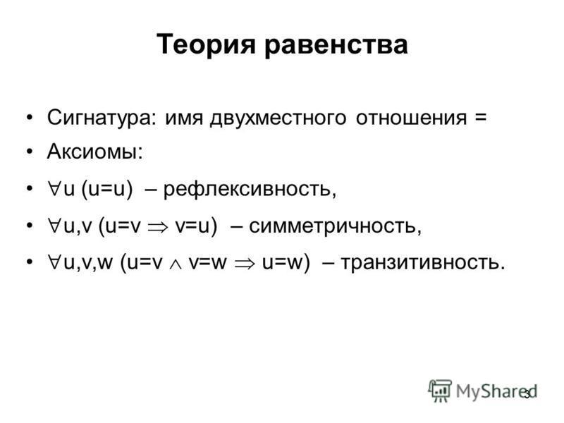 Сигнатура: имя двухместного отношения = Аксиомы: u (u=u) – рефлексивность, u,v (u=v v=u) – симметричность, u,v,w (u=v v=w u=w) – транзитивность. 3 Теория равенства