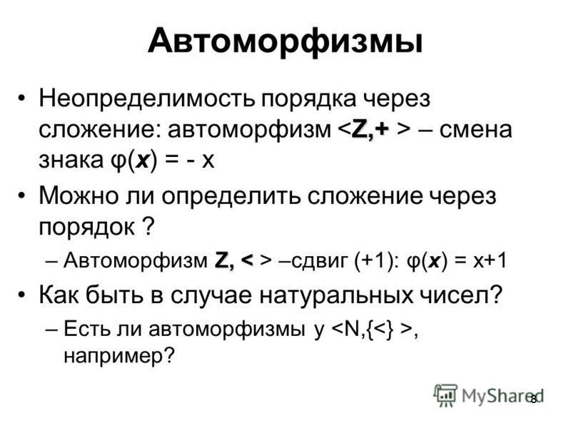 8 Автоморфизмы Z,+Неопределимость порядка через сложение: автоморфизм – смена знака φ(x) = - x Можно ли определить сложение через порядок ? Z, –сдвиг (+1): φ(x) = x+1 Как быть в случае натуральных чисел? –Есть ли автоморфизмы у, например? 8