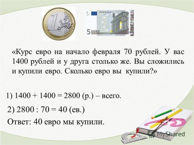 «Курс евро на начало февраля 70 рублей. У вас 1400 рублей и у друга столько же. Вы сложились и купили евро. Сколько евро вы купили?» 1) 1400 + 1400 = 2800 (р.) – всего. 2) 2800 : 70 = 40 (ев.) Ответ: 40 евро мы купили.