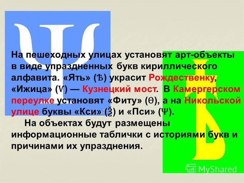 На пешеходных улицах установят арт-объекты в виде упраздненных букв кириллического алфавита. «Ять» ( Ѣ ) украсит Рождественку, «Ижица» ( Ѵ ) Кузнецкий мост. В Камергерском переулке установят «Фиту» ( Ѳ ), а на Никольской улице буквы «Кси» ( Ѯ ) и «Пс