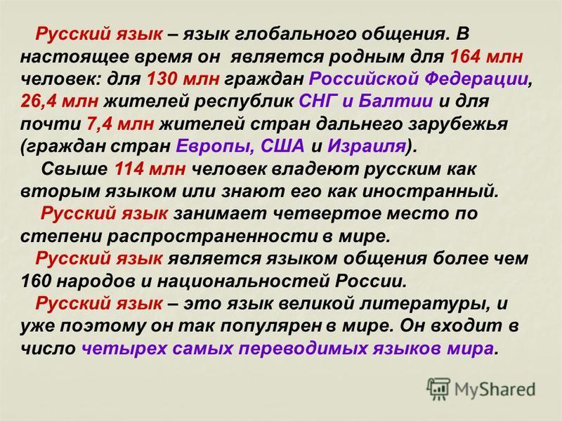Русский язык – язык глобального общения. В настоящее время он является родным для 164 млн человек: для 130 млн граждан Российской Федерации, 26,4 млн жителей республик СНГ и Балтии и для почти 7,4 млн жителей стран дальнего зарубежья (граждан стран Е