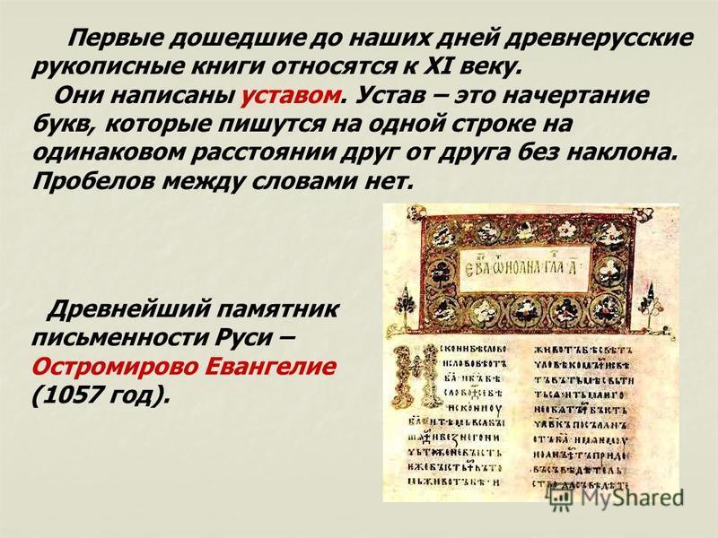 Первые дошедшие до наших дней древнерусские рукописные книги относятся к XI веку. Они написаны уставом. Устав – это начертание букв, которые пишутся на одной строке на одинаковом расстоянии друг от друга без наклона. Пробелов между словами нет. Древн