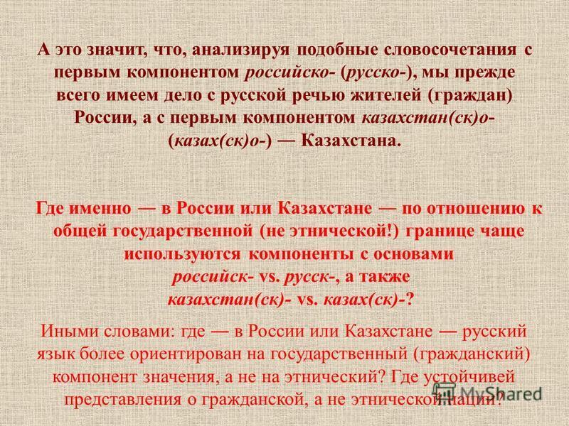 А это значит, что, анализируя подобные словосочетания с первым компонентом российскийойо- (русско-), мы прежде всего имеем дело с русской речью жителей (граждан) России, а с первым компонентом казахстан(ск)о- (казах(ск)о-) Казахстана. Где именно в Ро