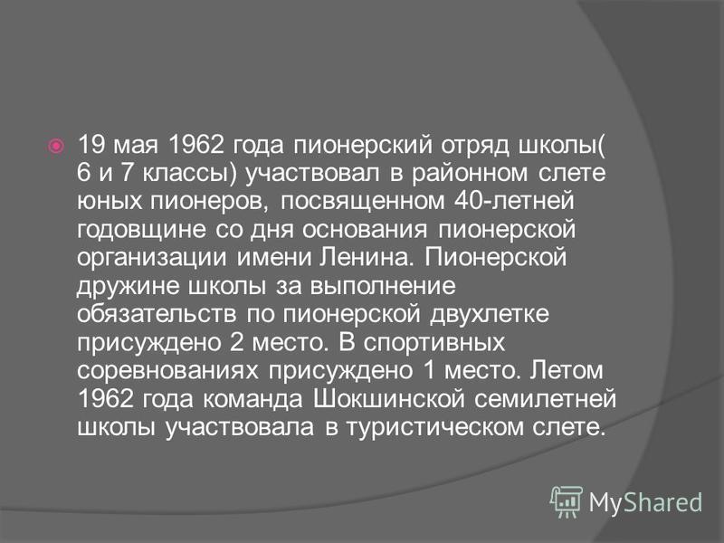19 мая 1962 года пионерский отряд школы( 6 и 7 классы) участвовал в районном слете юных пионеров, посвященном 40-летней годовщине со дня основания пионерской организации имени Ленина. Пионерской дружине школы за выполнение обязательств по пионерской