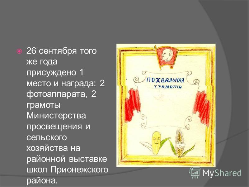 26 сентября того же года присуждено 1 место и награда: 2 фотоаппарата, 2 грамоты Министерства просвещения и сельского хозяйства на районной выставке школ Прионежского района.