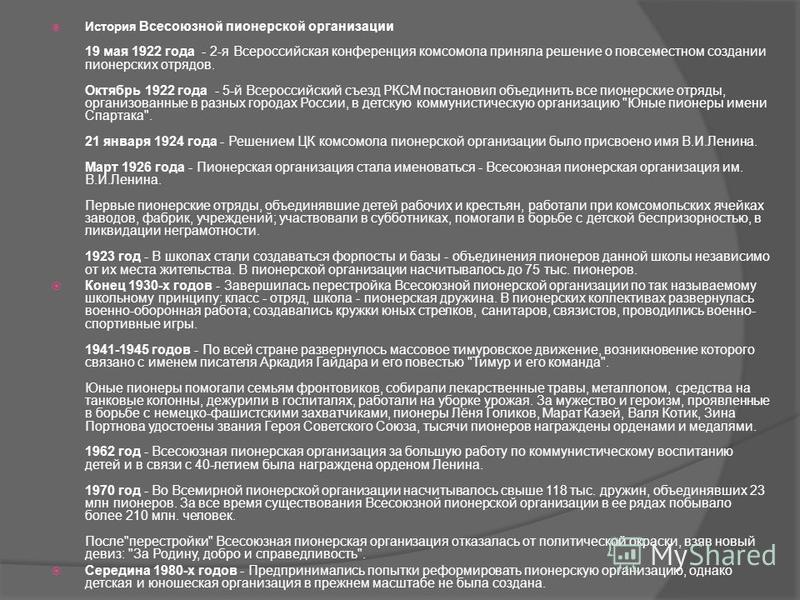 История Всесоюзной пионерской организации 19 мая 1922 года - 2-я Всероссийская конференция комсомола приняла решение о повсеместном создании пионерских отрядов. Октябрь 1922 года - 5-й Всероссийский съезд РКСМ постановил объединить все пионерские отр