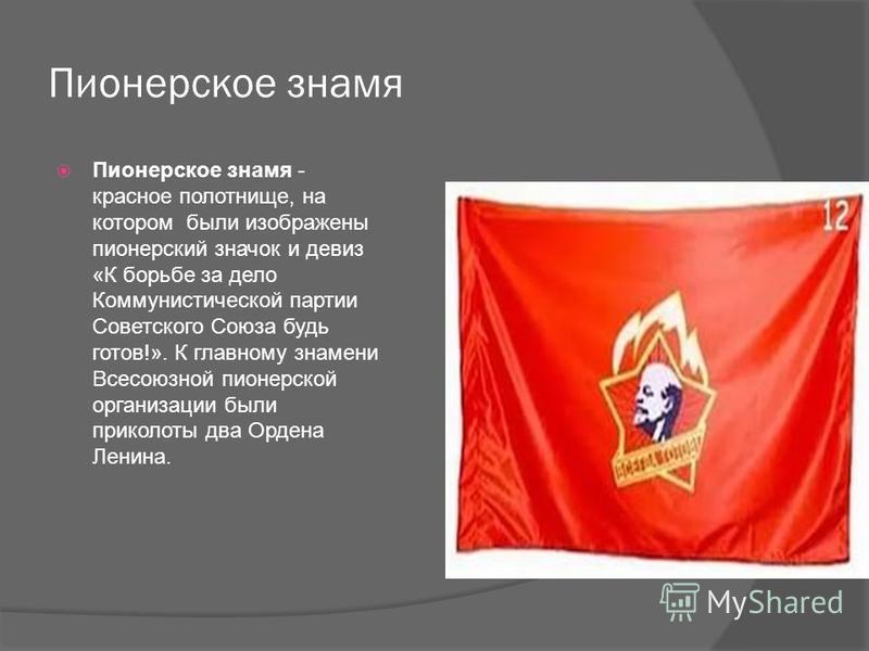 Пионерское знамя Пионерское знамя - красное полотнище, на котором были изображены пионерский значок и девиз «К борьбе за дело Коммунистической партии Советского Союза будь готов!». К главному знамени Всесоюзной пионерской организации были приколоты д