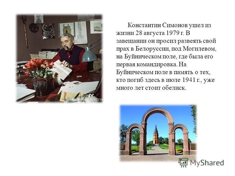 По сценариям К. Симонова были поставлены фильмы «Парень из нашего города» (1942), «Жди меня» (1943), «Дни и ночи» (1943 1944), «Бессмертный гарнизон» (1956), «Нормандия-Неман» (1960, совместно с Ш. Спааком и Э.Триоле), «Живые и мёртвые»(1964), «Двадц