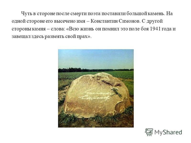 Константин Симонов ушел из жизни 28 августа 1979 г. В завещании он просил развеять свой прах в Белоруссии, под Могилевом, на Буйническом поле, где была его первая командировка. На Буйническом поле в память о тех, кто погиб здесь в июле 1941 г., уже м