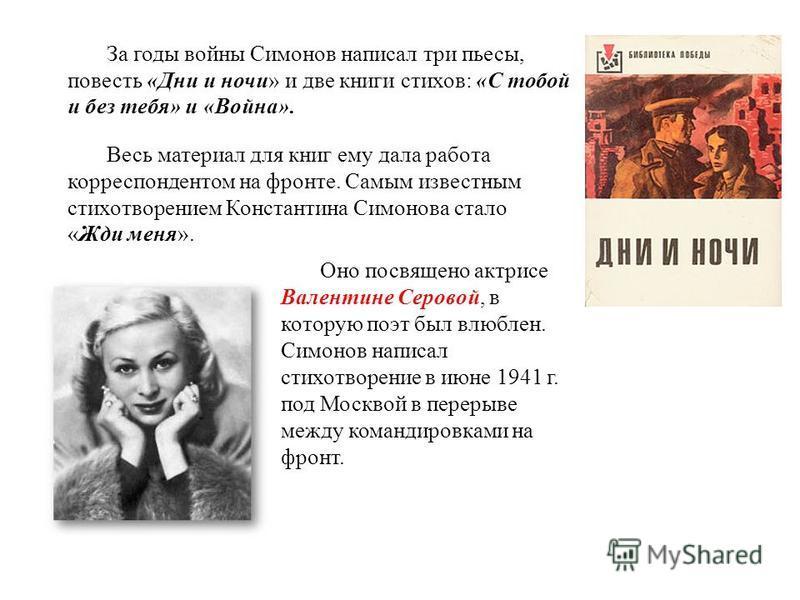 Весной 1930 г., окончив в Саратове семилетку, Симонов пошел учиться на токаря. В 1931 г. семья переезжает в Москву, и будущий поэт устраивается на работу на авиационный завод. В эти же годы он начал писать стихи, и в 1934 г. поступил в Литературный и