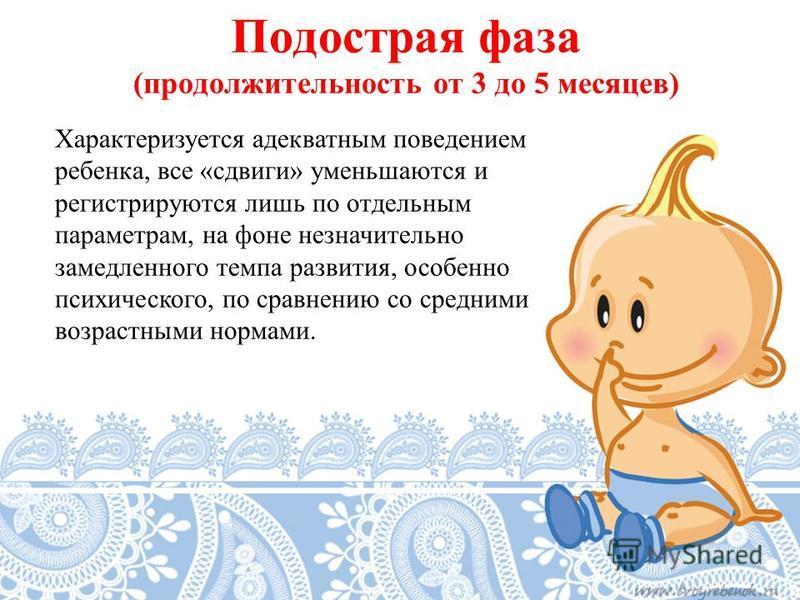 Подострая фаза (продолжительность от 3 до 5 месяцев) Характеризуется адекватным поведением ребенка, все «сдвиги» уменьшаются и регистрируются лишь по отдельным параметрам, на фоне незначительно замедленного темпа развития, особенно психического, по с