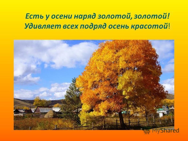 Есть у осени наряд золотой, золотой! Удивляет всех подряд осень красотой!