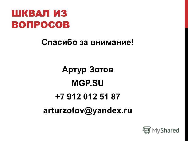 ШКВАЛ ИЗ ВОПРОСОВ Спасибо за внимание! Артур Зотов MGP.SU +7 912 012 51 87 arturzotov@yandex.ru