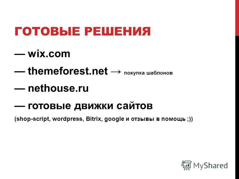 ГОТОВЫЕ РЕШЕНИЯ wix.com themeforest.net покупка шаблонов nethouse.ru готовые движки сайтов (shop-script, wordpress, Bitrix, google и отзывы в помощь ;))