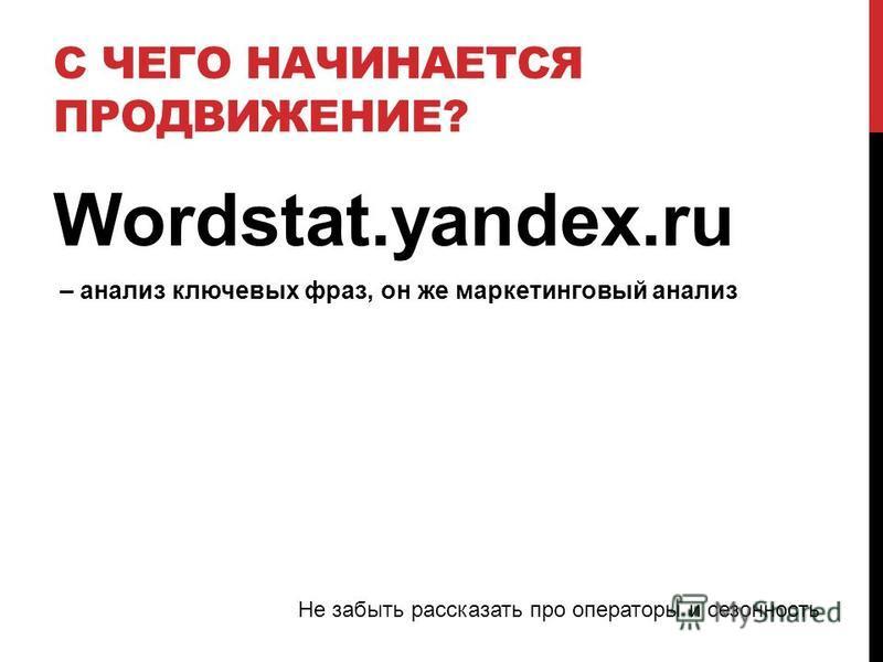 С ЧЕГО НАЧИНАЕТСЯ ПРОДВИЖЕНИЕ? Wordstat.yandex.ru – анализ ключевых фраз, он же маркетинговый анализ Не забыть рассказать про операторы и сезонность