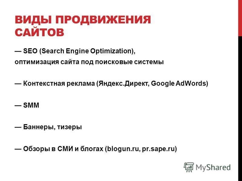 ВИДЫ ПРОДВИЖЕНИЯ САЙТОВ SEO (Search Engine Optimization), оптимизация сайта под поисковые системы Контекстная реклама (Яндекс.Директ, Google AdWords) SMM Баннеры, тизеры Обзоры в СМИ и блогах (blogun.ru, pr.sape.ru)