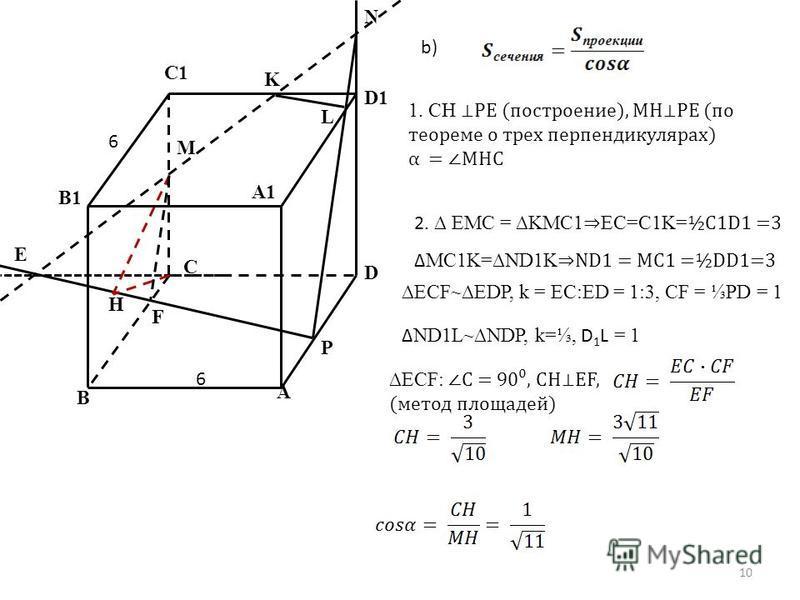 A B C D D1 N K M C1 B1 A1 P F H E L b) 1. CH PE (построение), MHPE (по теореме о трех перпендикулярах) α = MHC 2. EMC = KMC1 EC=C1K= ½C1D1 =3 MC1K=ND1K ND1 = MC1 =½DD1=3 ECF~EDP, k = EC:ED = 1:3, CF = PD = 1 ND1L~NDP, k=, D 1 L = 1 ECF: С = 90, СHEF,