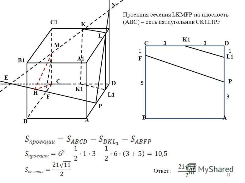 A B C D N K M C1 B1 A1 P F H E L L1 K1 Проекция сечения LKMFP на плоскость (ABC) – есть пятиугольник CK1L1PF AB CD L1 P K1 F 33 1 3 5 1 Ответ: 11