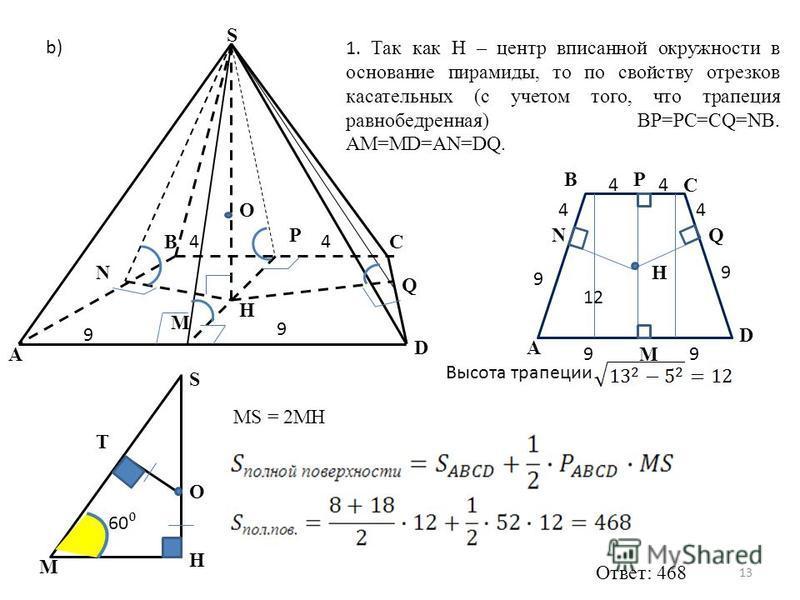 S H C M P N B O 9 9 44 1. Так как H – центр вписанной окружности в основание пирамиды, то по свойству отрезков касательных (с учетом того, что трапеция равнобедренная) BP=PC=CQ=NB. AM=MD=AN=DQ. b) A D Q A B C D P M QN 99 9 9 44 44 H 12 Высота трапеци