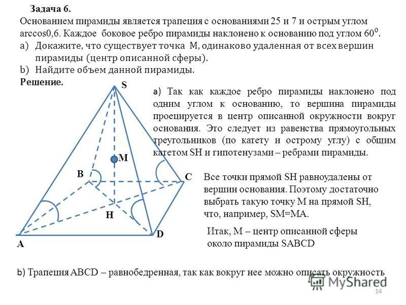 Задача 6. Основанием пирамиды является трапеция с основаниями 25 и 7 и острым углом arccos0,6. Каждое боковое ребро пирамиды наклонено к основанию под углом 60. a)Докажите, что существует точка M, одинаково удаленная от всех вершин пирамиды (центр оп
