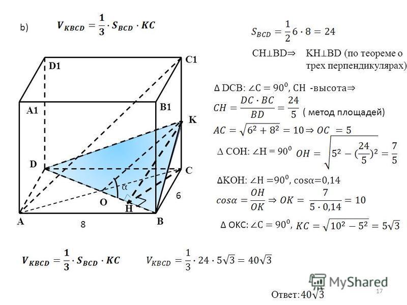 AB C D O K C1 B1 D1 A1 8 6 b) H CH BD KH BD (по теореме о трех перпендикулярах) DCB: С = 90, CH -высота ( метод площадей) COH: H = 90 KOH: H =90, cosα=0,14 α OKC: С = 90, Ответ: 17
