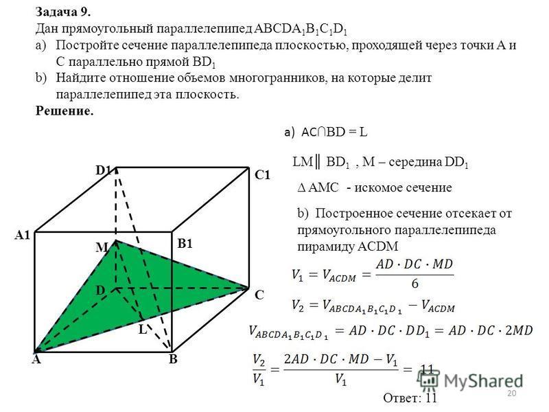 Задача 9. Дан прямоугольный параллелепипед ABCDA 1 B 1 C 1 D 1 a)Постройте сечение параллелепипеда плоскостью, проходящей через точки A и C параллельно прямой BD 1 b)Найдите отношение объемов многогранников, на которые делит параллелепипед эта плоско