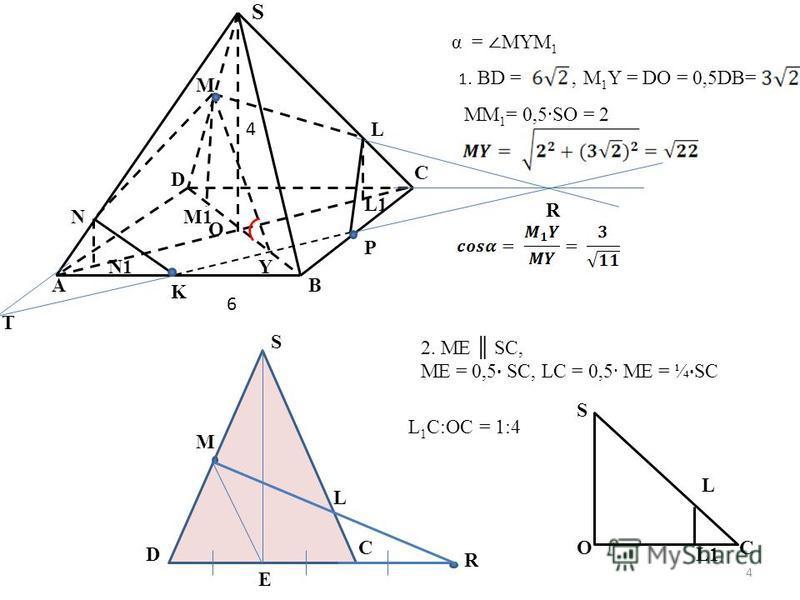 S L M N C R O Y B P A K T D L1 M1 N1 α = MYM 1 1. BD =,M 1 Y = DO = 0,5DB= MM 1 = 0,5SO = 2 S D C M L R E 2. ME SC, ME = 0,5 SC, LC = 0,5 ME = ¼ SC S OC L L1 L 1 C:OC = 1:4 6 4 4