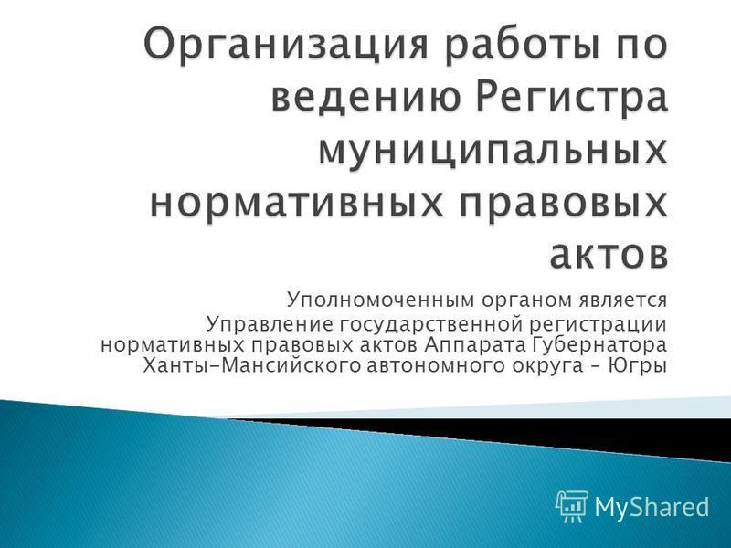 Уполномоченным органом является Управление государственной регистрации нормативных правовых актов Аппарата Губернатора Ханты-Мансийского автономного округа – Югры