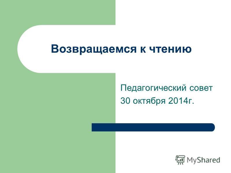 Возвращаемся к чтению Педагогический совет 30 октября 2014 г.