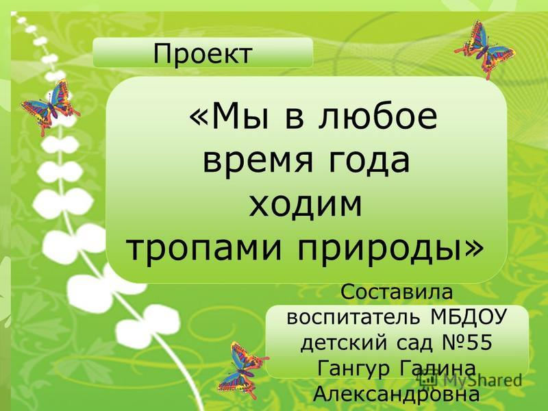 Проект «Мы в любое время года ходим тропами природы» Составила воспитатель МБДОУ детский сад 55 Гангур Галина Александровна