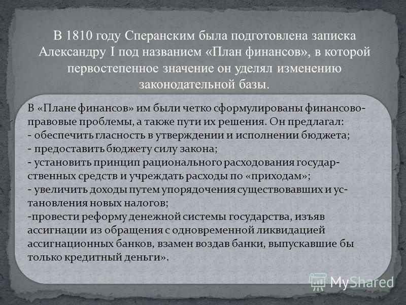 В 1810 году Сперанским была подготовлена записка Александру I под названием «План финансов», в которой первостепенное значение он уделял изменению законодательной базы. В «Плане финансов» им были четко сформулированы финансово- правовые проблемы, а