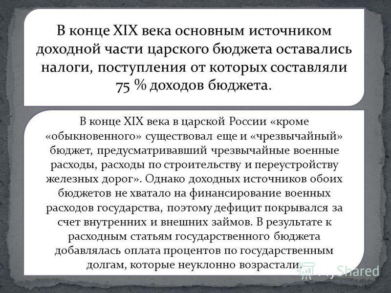 В конце XIX века основным источником доходной части царского бюджета оставались налоги, поступления от которых составляли 75 % доходов бюджета. В конце XIX века в царской России «кроме «обыкновенного» существовал еще и «чризвычайный» бюджет, предус
