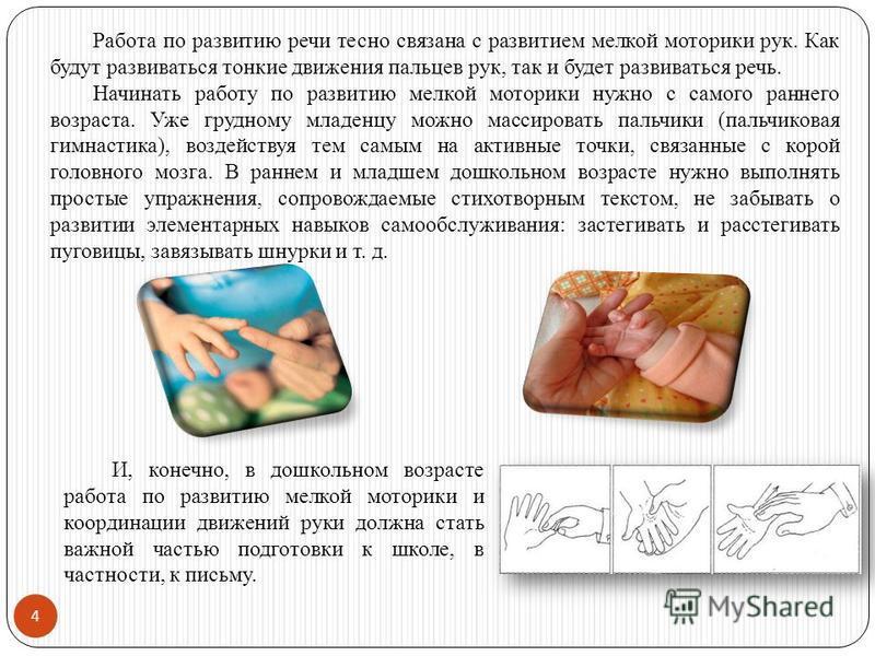 4 Работа по развитию речи тесно связана с развитием мелкой моторики рук. Как будут развиваться тонкие движения пальцев рук, так и будет развиваться речь. Начинать работу по развитию мелкой моторики нужно с самого раннего возраста. Уже грудному младен