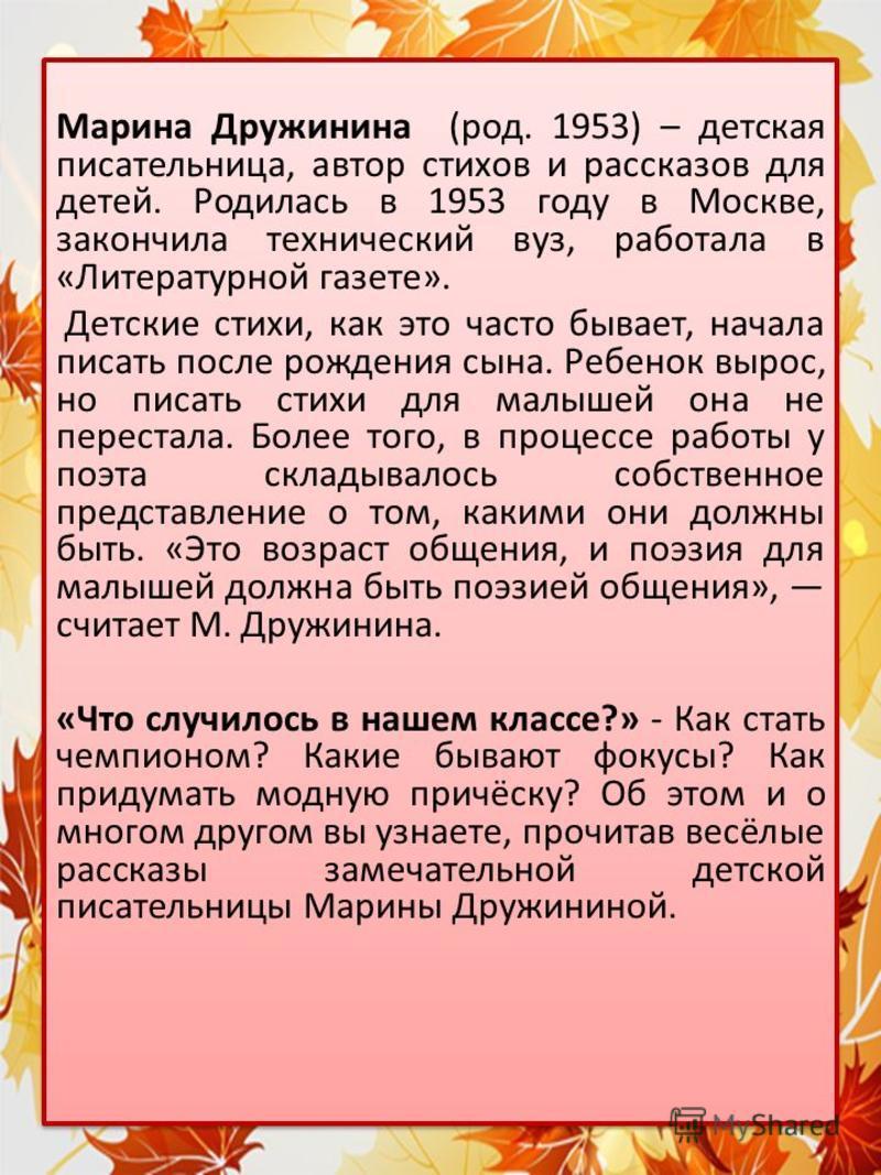 Марина Дружинина (род. 1953) – детская писательница, автор стихов и рассказов для детей. Родилась в 1953 году в Москве, закончила технический вуз, работала в «Литературной газете». Детские стихи, как это часто бывает, начала писать после рождения сын