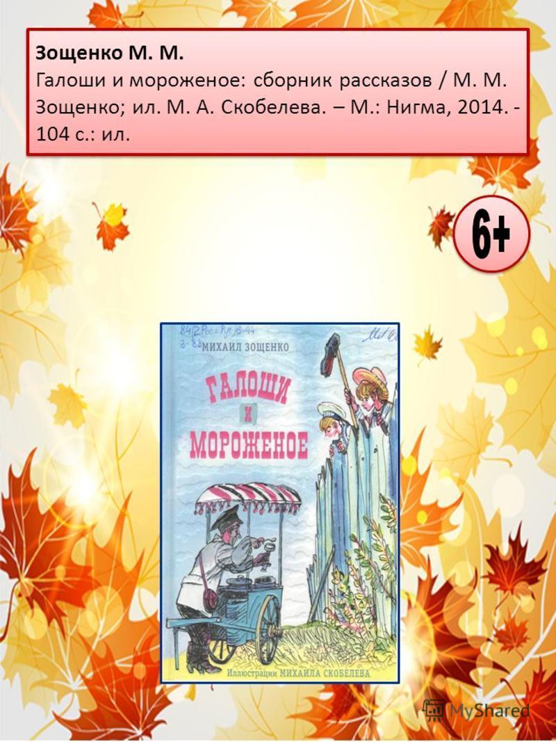 Зощенко М. М. Галоши и мороженое: сборник рассказов / М. М. Зощенко; ил. М. А. Скобелева. – М.: Нигма, 2014. - 104 с.: ил.