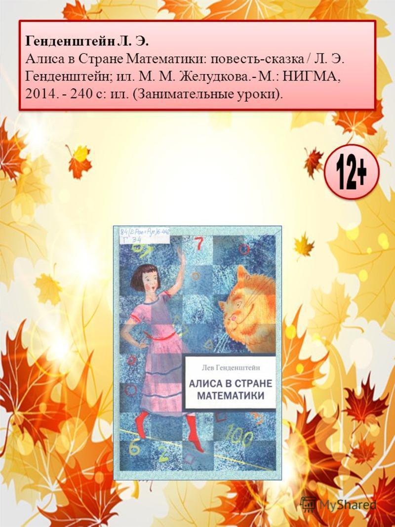 Генденштейн Л. Э. Алиса в Стране Математики: повесть-сказка / Л. Э. Генденштейн; ил. М. М. Желудкова.- М.: НИГМА, 2014. - 240 с: ил. (Занимательные уроки).
