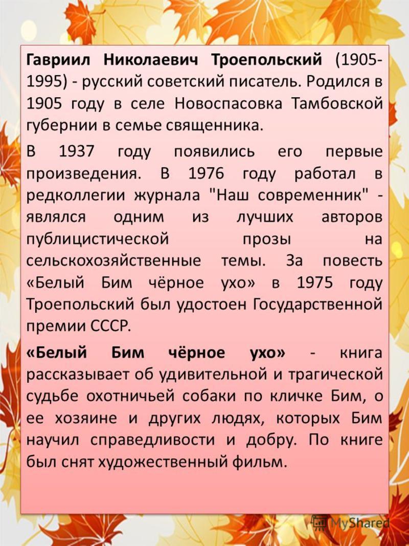 Гавриил Николаевич Троепольский (1905- 1995) - русский советский писатель. Родился в 1905 году в селе Новоспасовка Тамбовской губернии в семье священника. В 1937 году появились его первые произведения. В 1976 году работал в редколлегии журнала