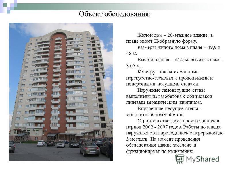 Объект обследования: Жилой дом – 20-этажное здание, в плане имеет П-образную форму. Размеры жилого дома в плане – 49,9 х 48 м. Высота здания – 85,2 м, высота этажа – 3,05 м. Конструктивная схема дома – перекрестно-стеновая с продольными и поперечными
