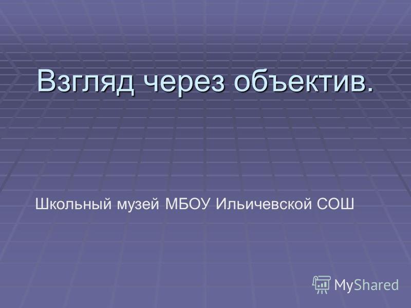 Взгляд через объектив. Школьный музей МБОУ Ильичевской СОШ