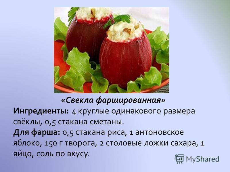 «Свекла фаршированная» Ингредиенты: 4 круглые одинакового размера свёклы, 0,5 стакана сметаны. Для фарша: 0,5 стакана риса, 1 антоновское яблоко, 150 г творога, 2 столовые ложки сахара, 1 яйцо, соль по вкусу.