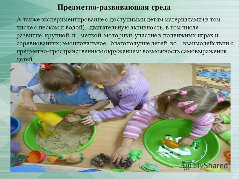 Предметно-развивающая среда А также экспериментирование с доступными детям материалами (в том числе с песком и водой), двигательную активность, в том числе развитие крупной и мелкой моторики, участие в подвижных играх и соревнованиях; эмоциональное б
