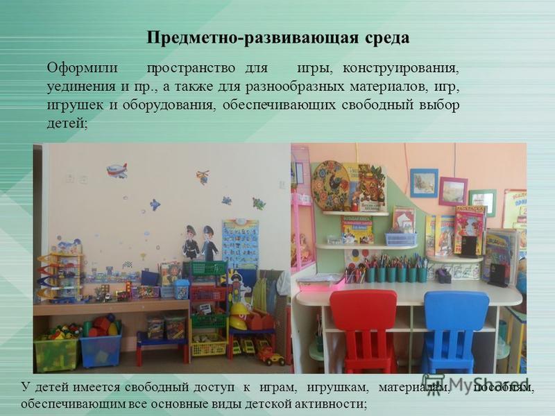 Оформили пространство для игры, конструирования, уединения и пр., а также для разнообразных материалов, игр, игрушек и оборудования, обеспечивающих свободный выбор детей; Предметно-развивающая среда У детей имеется свободный доступ к играм, игрушкам,