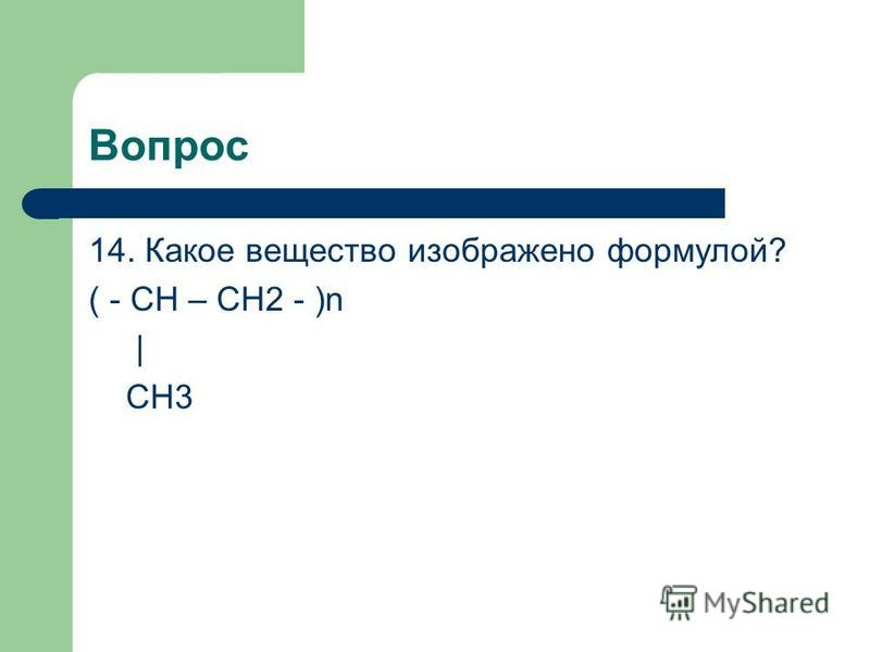 Вопрос 14. Какое вещество изображено формулой? ( - CH – CH2 - )n | CH3
