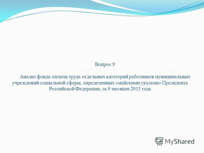 Вопрос 9 Анализ фонда оплаты труда отдельных категорий работников муниципальных учреждений социальной сферы, определенных «майскими указами» Президента Российской Федерации, за 9 месяцев 2015 года