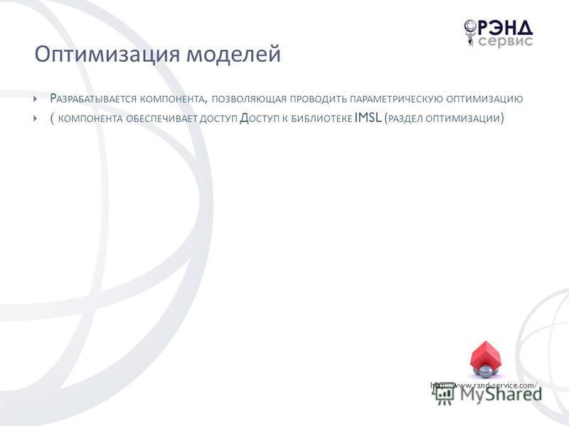 http://www.rand-service.com/ Оптимизация моделей Р АЗРАБАТЫВАЕТСЯ КОМПОНЕНТА, ПОЗВОЛЯЮЩАЯ ПРОВОДИТЬ ПАРАМЕТРИЧЕСКУЮ ОПТИМИЗАЦИЮ ( КОМПОНЕНТА ОБЕСПЕЧИВАЕТ ДОСТУП Д ОСТУП К БИБЛИОТЕКЕ IMSL ( РАЗДЕЛ ОПТИМИЗАЦИИ )